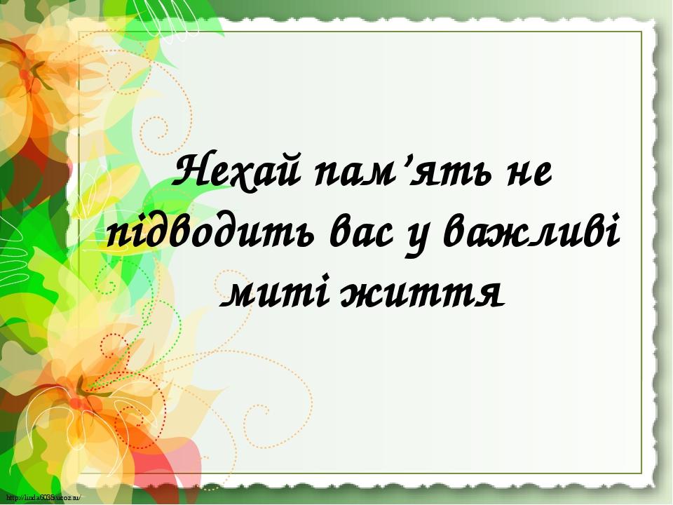 Нехай пам'ять не підводить вас у важливі миті життя http://linda6035.ucoz.ru/ http://linda6035.ucoz.ru/