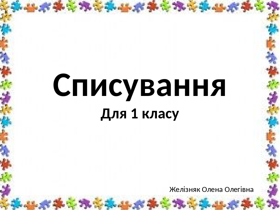 Списування Для 1 класу Желізняк Олена Олегівна