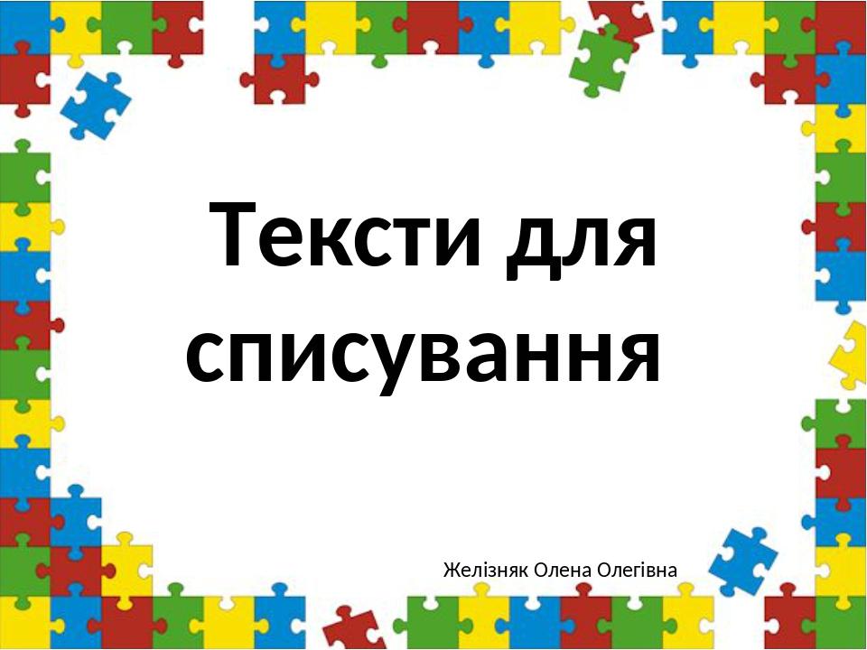 Тексти для списування Желізняк Олена Олегівна