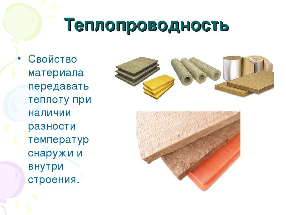 Теплопроводность Свойство материала передавать теплоту при наличии разности температур снаружи и внутри строения.