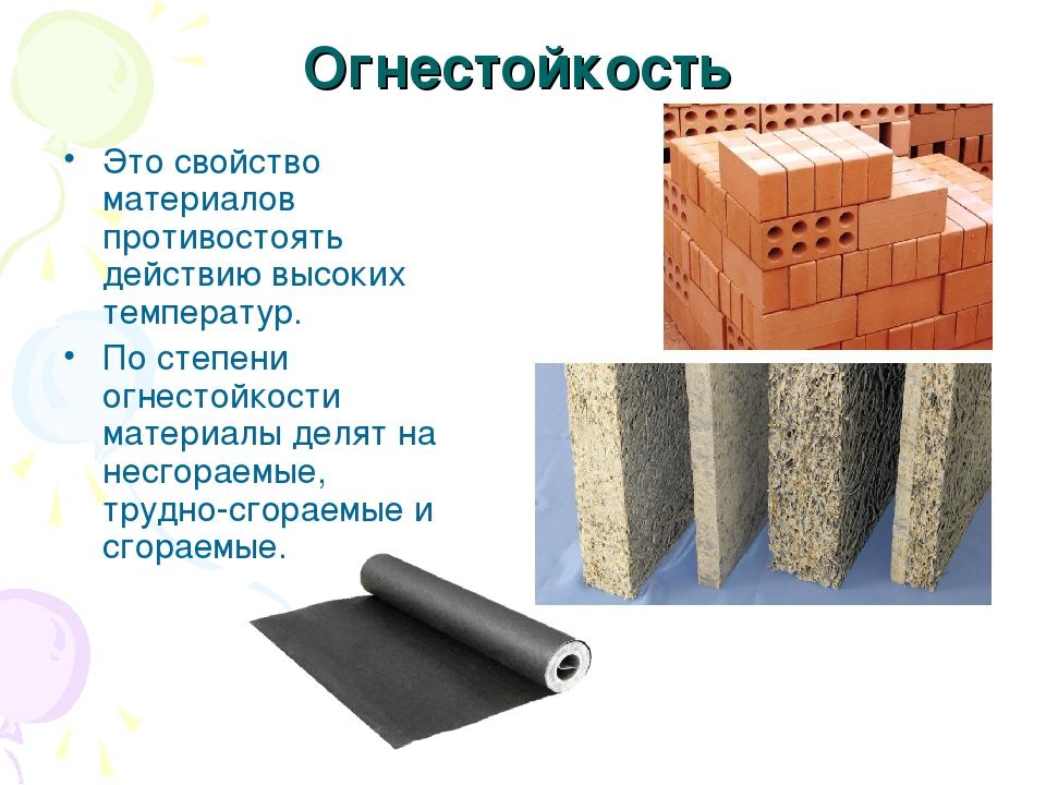 Огнестойкость Это свойство материалов противостоять действию высоких температур. По степени огнестойкости материалы делят на несгораемые, трудно-с...