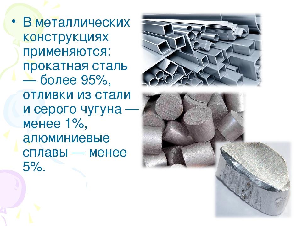 В металлических конструкциях применяются: прокатная сталь — более 95%, отливки из стали и серого чугуна — менее 1%, алюминиевые сплавы — менее 5%.