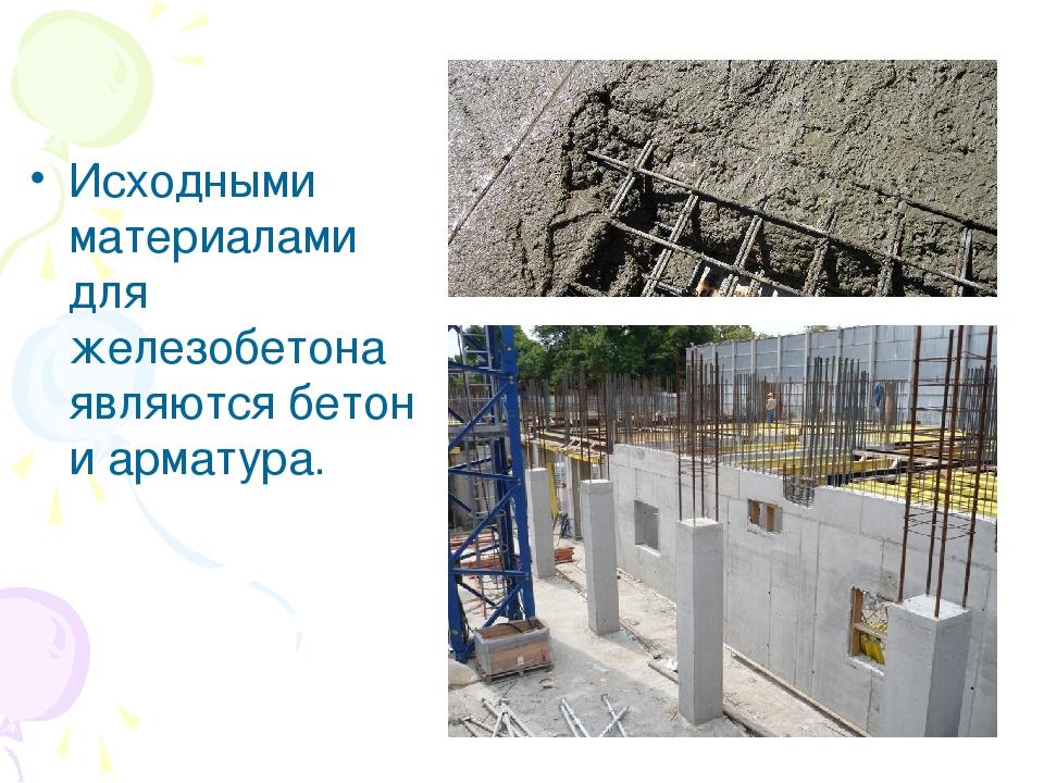 Исходными материалами для железобетона являются бетон и арматура.