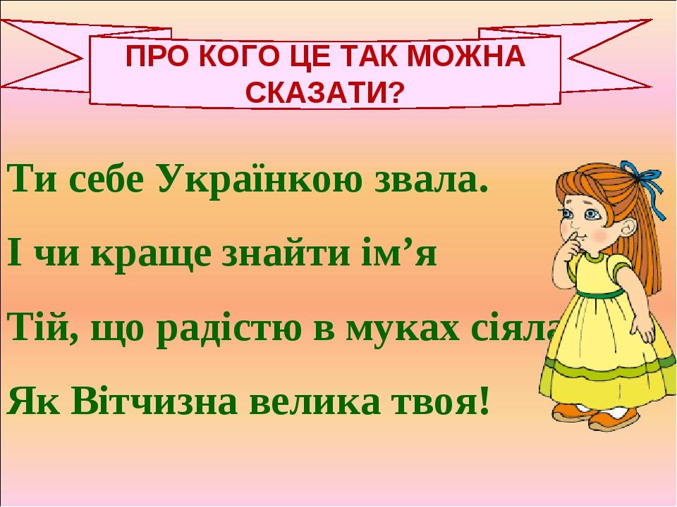Ти себе Українкою звала. І чи краще знайти ім'я Тій, що радістю в муках сіяла, Як Вітчизна велика твоя! ПРО КОГО ЦЕ ТАК МОЖНА СКАЗАТИ?