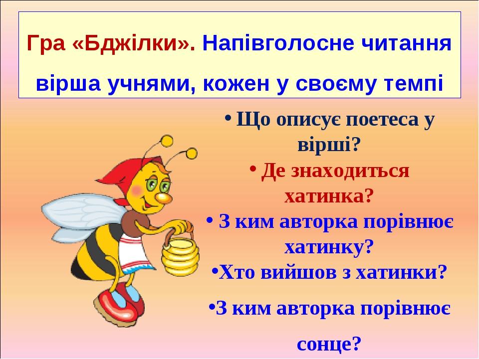 Гра «Бджілки». Напівголосне читання вірша учнями, кожен у своєму темпі Що описує поетеса у вірші? Де знаходиться хатинка? З ким авторка порівнює ха...