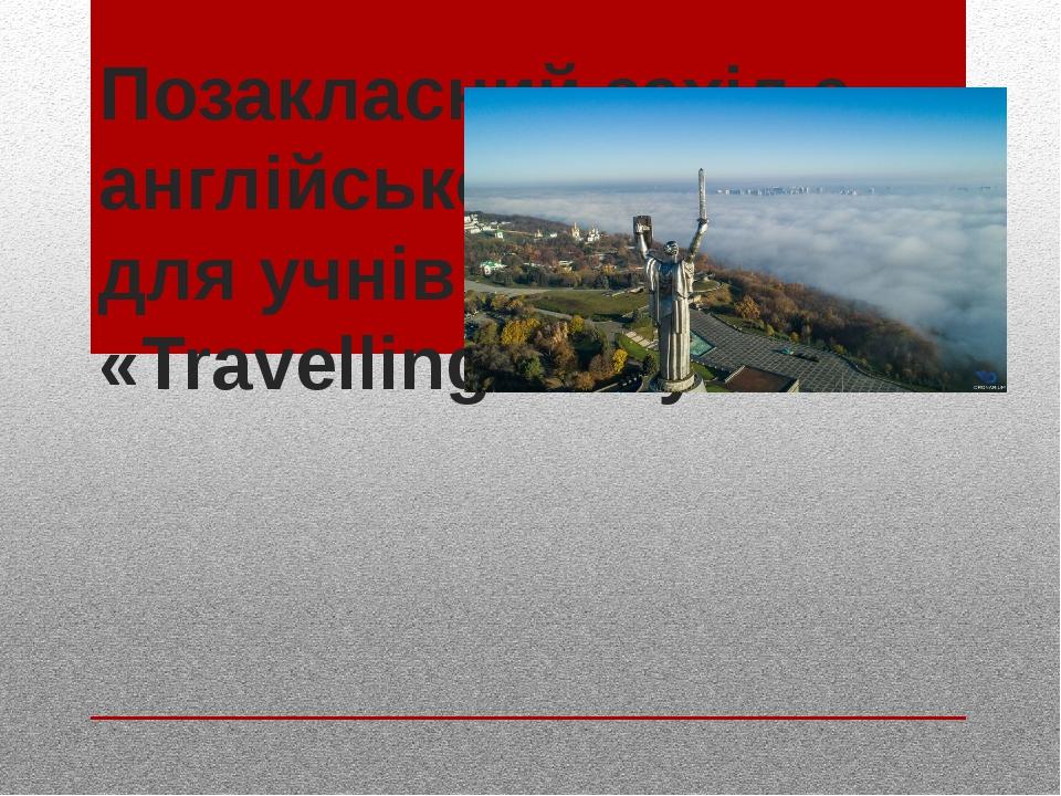 Позакласний захід з англійської мови для учнів 6-го класу «Travelling to Kyiv» Мета квесту: • вдосконалення форм і методів позакласної роботи з вив...