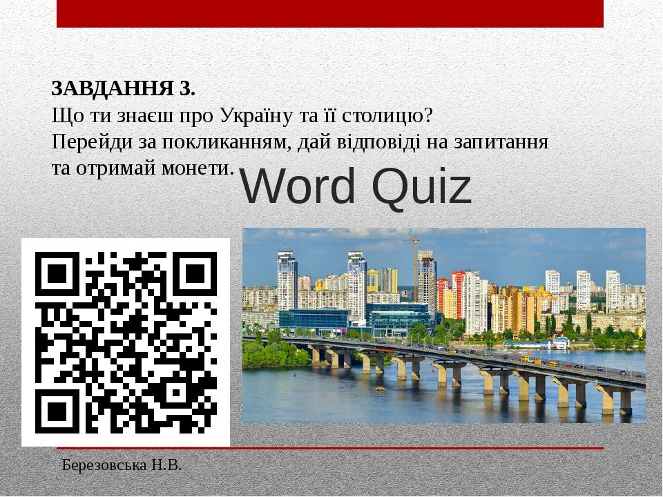 Word Quiz ЗАВДАННЯ 3. Що ти знаєш про Україну та її столицю? Перейди за покликанням, дай відповіді на запитання та отримай монети. Березовська Н.В.