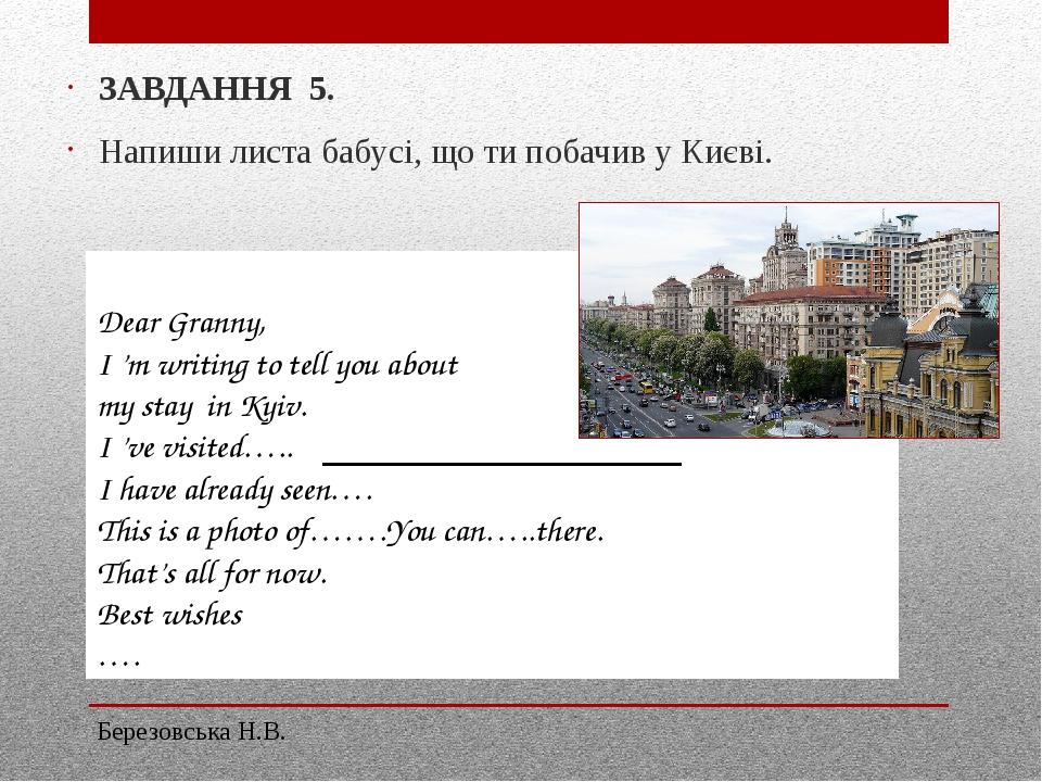 ЗАВДАННЯ 5. Напиши листа бабусі, що ти побачив у Києві. Dear Granny, I 'm writing to tell you about my stay in Kyiv. I 've visited….. I have alread...