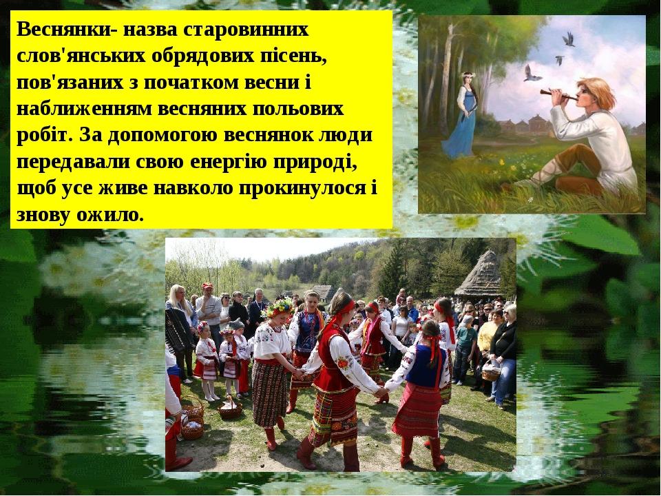 Веснянки- назва старовинних слов'янських обрядових пісень, пов'язаних з початком весни і наближенням весняних польових робіт. За допомогою веснянок...