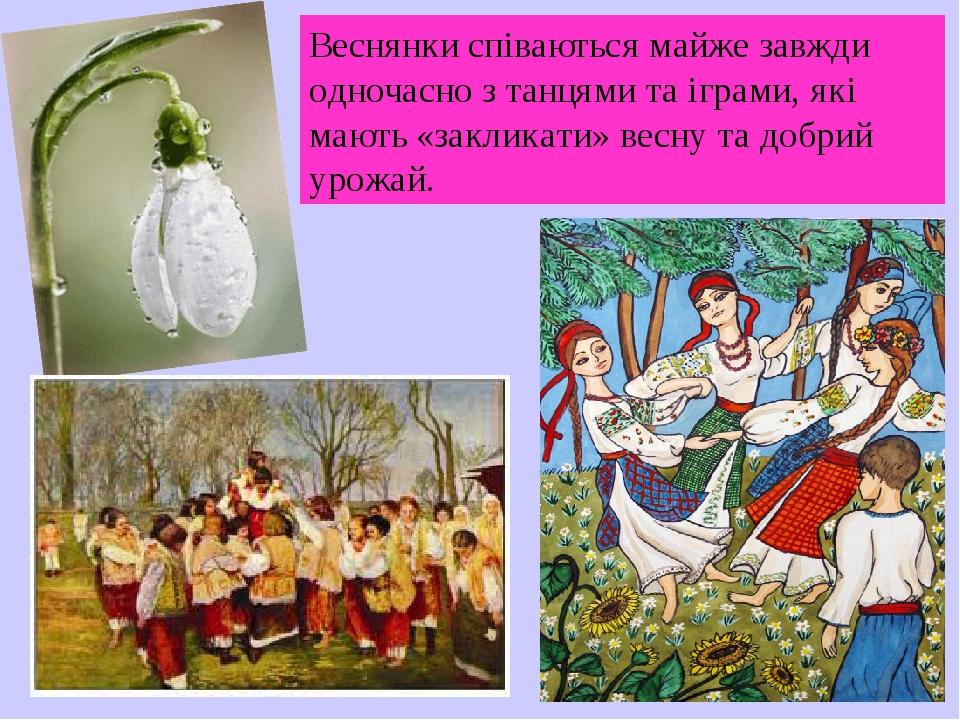 Веснянки співаються майже завжди одночасно з танцями та іграми, які мають «закликати» весну та добрий урожай.