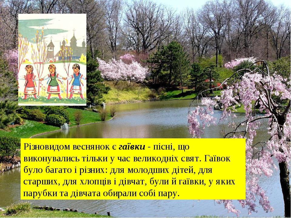 Різновидом веснянок єгаївки- пісні, що виконувались тільки у час великодніх свят. Гаївок було багато і різних: для молодших дітей, для старших, д...