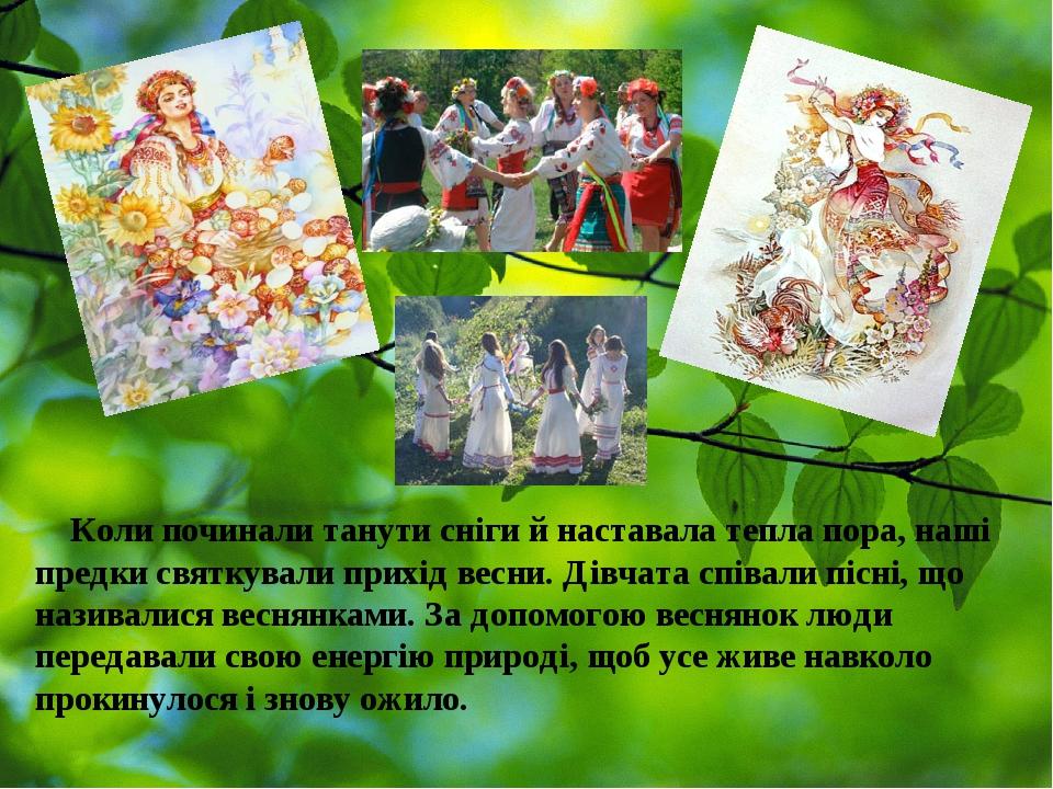 Коли починали танути сніги й наставала тепла пора, наші предки святкувалиприхід весни.Дівчата співали пісні, що називалисявеснянками.За допомог...