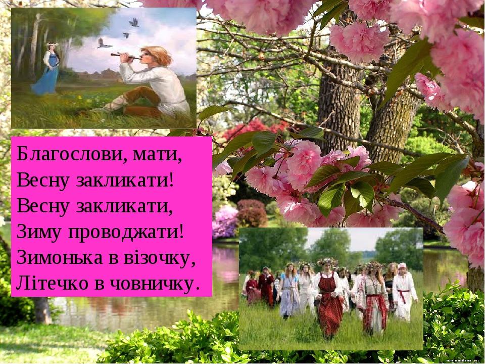 Благослови, мати, Весну закликати! Весну закликати, Зиму проводжати! Зимонька в візочку, Літечко в човничку.