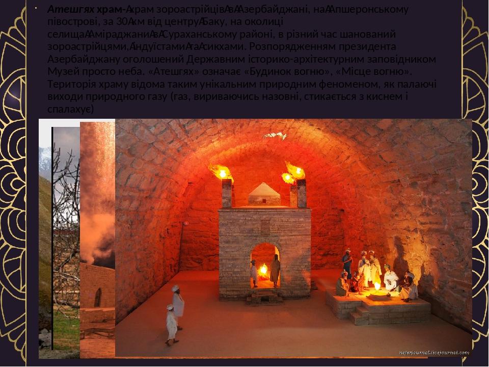 Атешгях храм-храм зороастрійціввАзербайджані, наАпшеронському півострові, за 30км від центруБаку, на околиці селищаАміраджанивСураханськом...