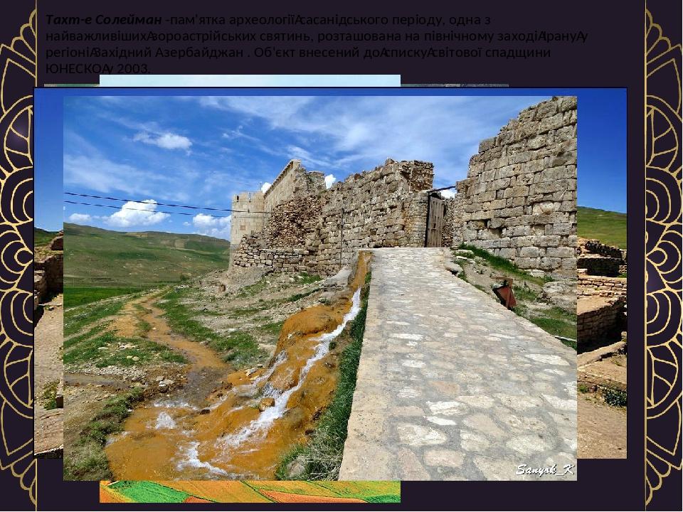 Тахт-е Солейман -пам'ятка археологіїсасанідського періоду, одна з найважливішихзороастрійських святинь, розташована на північному заходіІрануу ...
