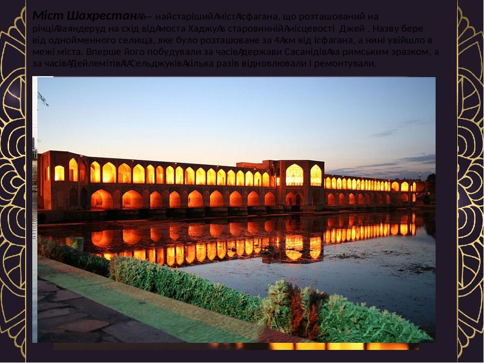 Міст Шахрестан— найстарішиймістІсфагана, що розташований на річціЗаяндеруд на схід відмоста Хаджув старовинніймісцевості Джей . Назву бере ...