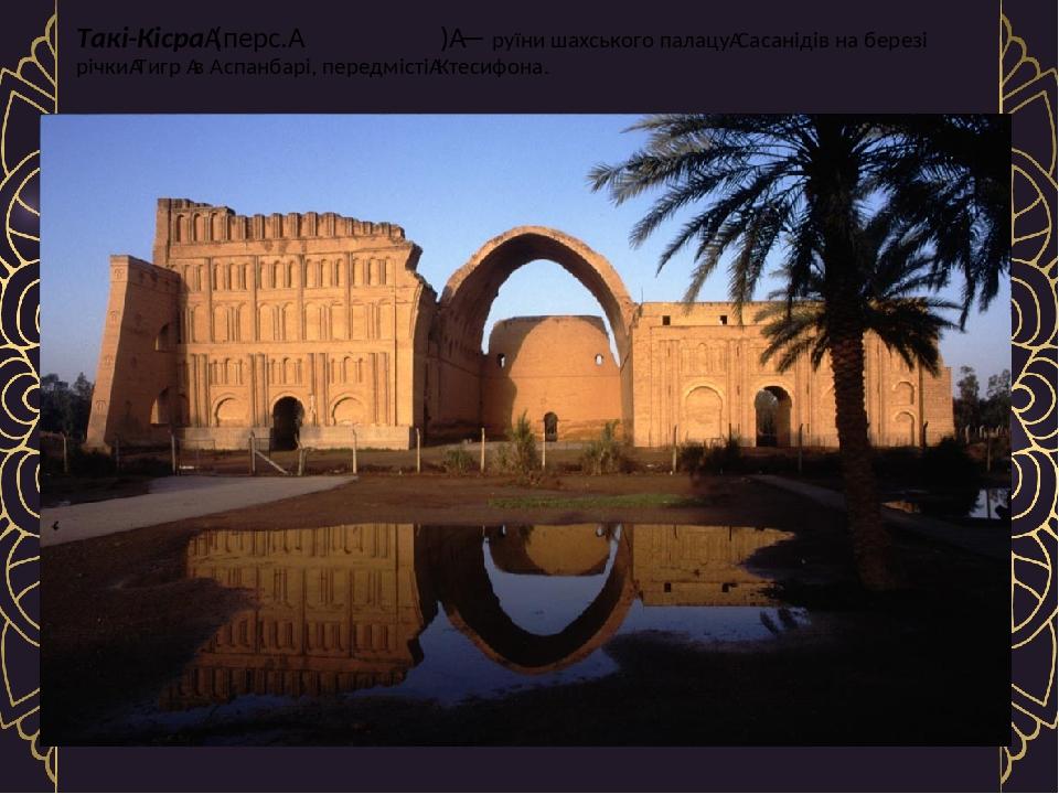 Такі-Кісра(перс.طاق کسری)— руїни шахського палацуСасанідів на березі річкиТигр в Аспанбарі, передмістіКтесифона.