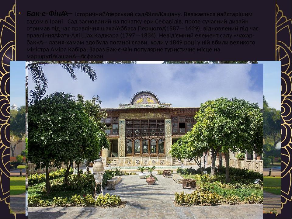 Бак-е-Фін— історичнийперський садбіляКашану. Вважається найстарішим садом в Ірані . Сад заснований на початку ери Сефавідів, проте сучасний ди...