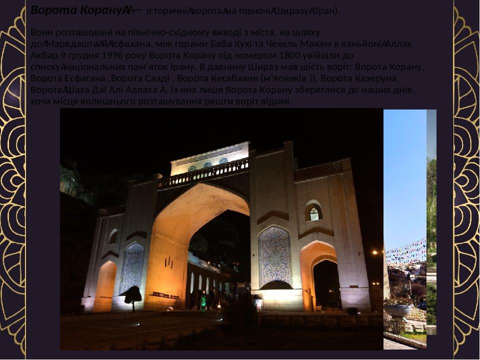 Ворота Корану— історичніворотана півночіШиразу(Іран). Вони розташовані на північно-східному виході з міста, на шляху доМарвдаштайІсфахана,...
