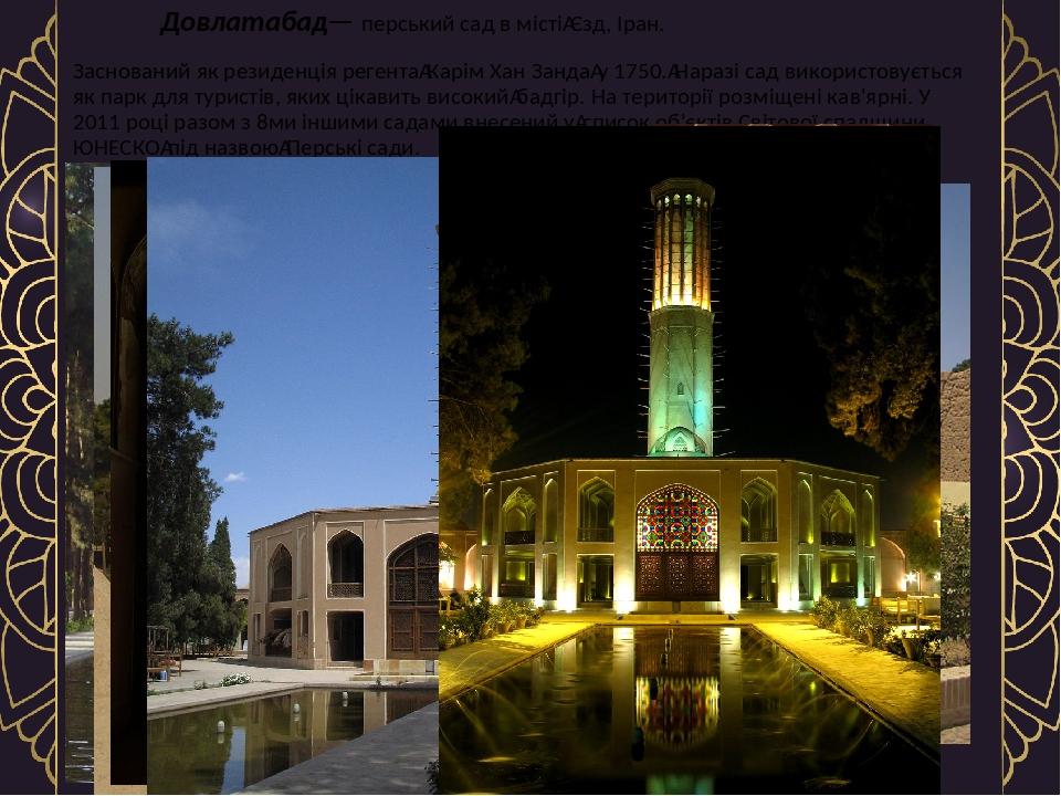 Довлатабад— перський сад в містіЄзд, Іран. Заснований як резиденція регентаКарім Хан Зандау 1750.Наразі сад використовується як парк для турис...