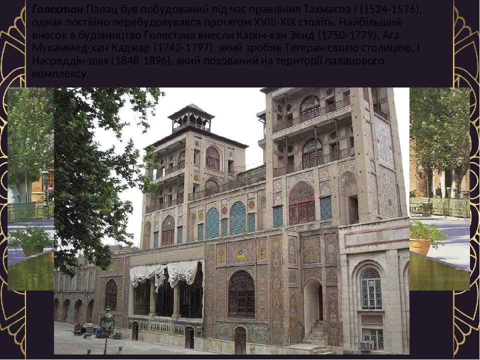 Голестан Палац був побудований під час правління Тахмаспа I (1524-1576), однак постійно перебудовувався протягом XVIII-XIX століть. Найбільший внес...
