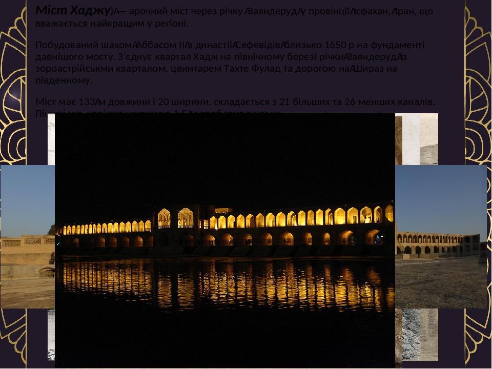 Міст Хаджу)— арочний міст через річкуЗаяндеруду провінціїІсфахан,Іран, що вважається найкращим у регіоні. Побудований шахомАббасом IIз ди...
