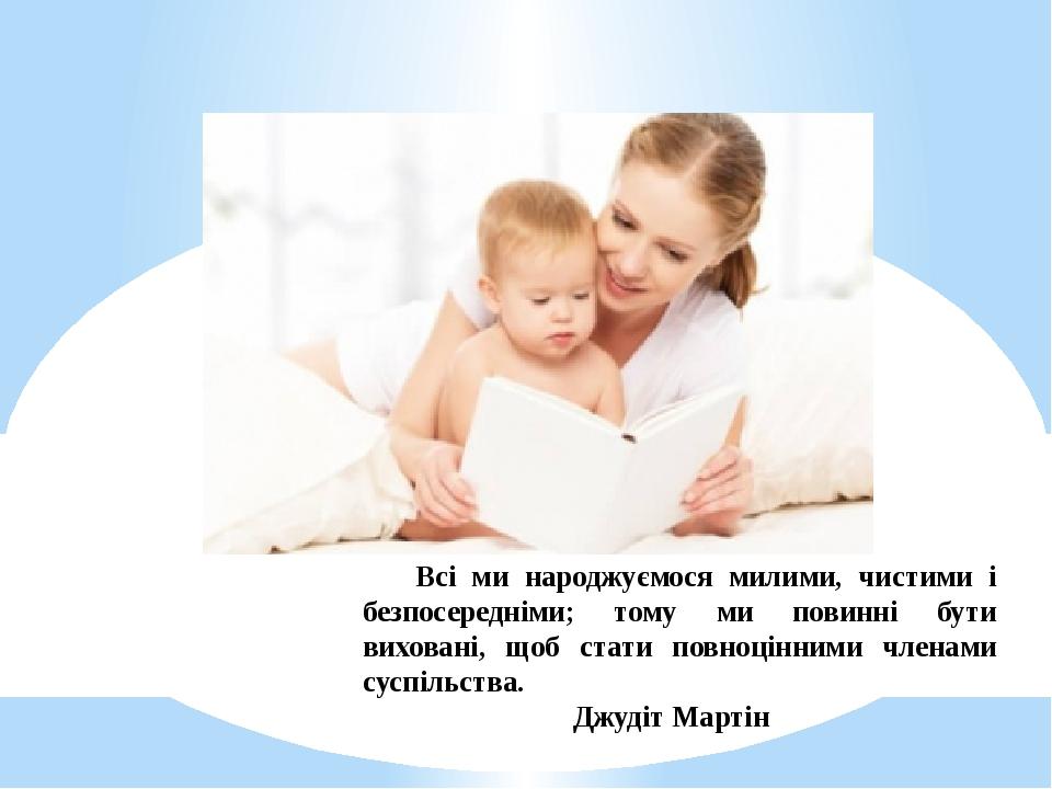 Всі ми народжуємося милими, чистими і безпосередніми; тому ми повинні бути виховані, щоб стати повноцінними членами суспільства. Джудіт Мартін