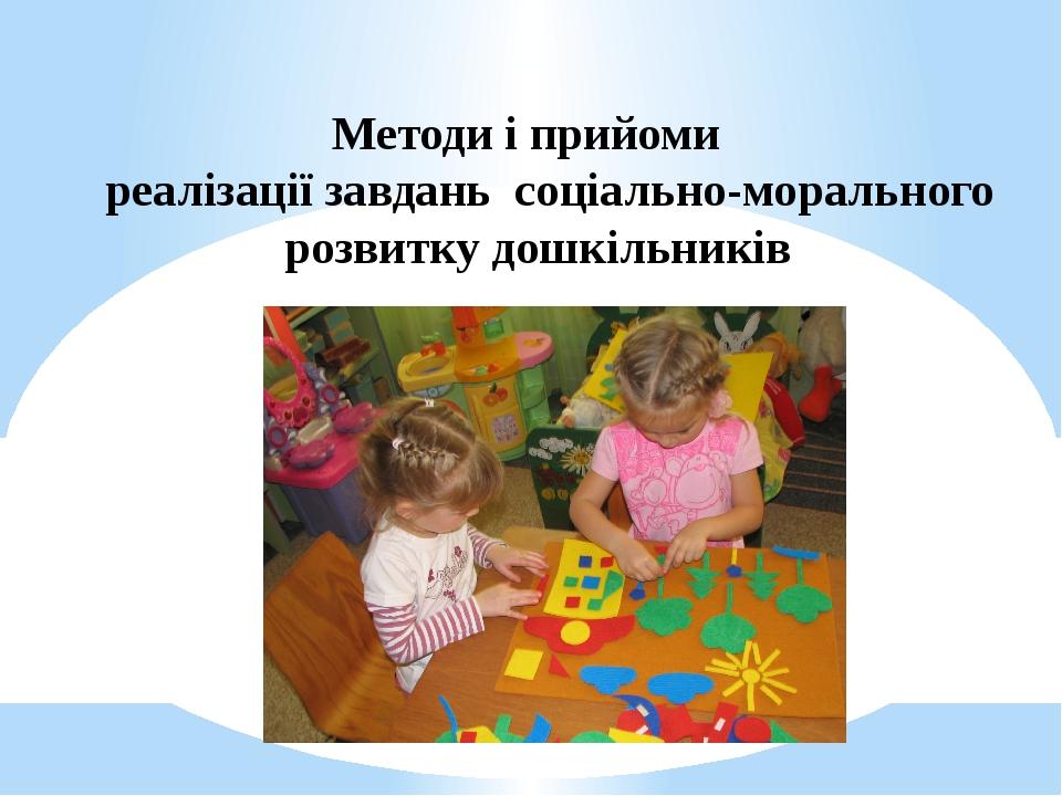 Методи і прийоми реалізації завдань соціально-морального розвитку дошкільників