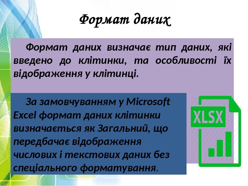 Формат даних Формат даних визначає тип даних, які введено до клітинки, та особливості їх відображення у клітинці. За замовчуванням у Microsoft Exce...