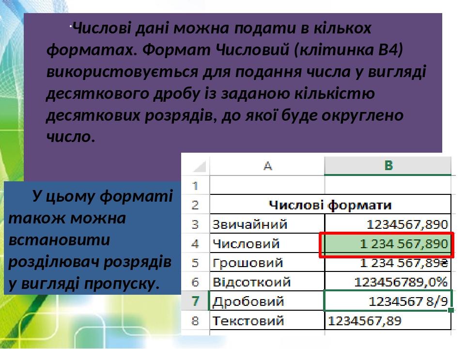Числові дані можна подати в кількох форматах. Формат Числовий (клітинка В4) використовується для подання числа у вигляді десяткового дробу із задан...