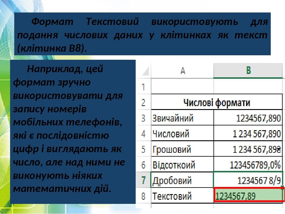 Формат Текстовий використовують для подання числових даних у клітинках як текст (клітинка В8). Наприклад, цей формат зручно використовувати для зап...