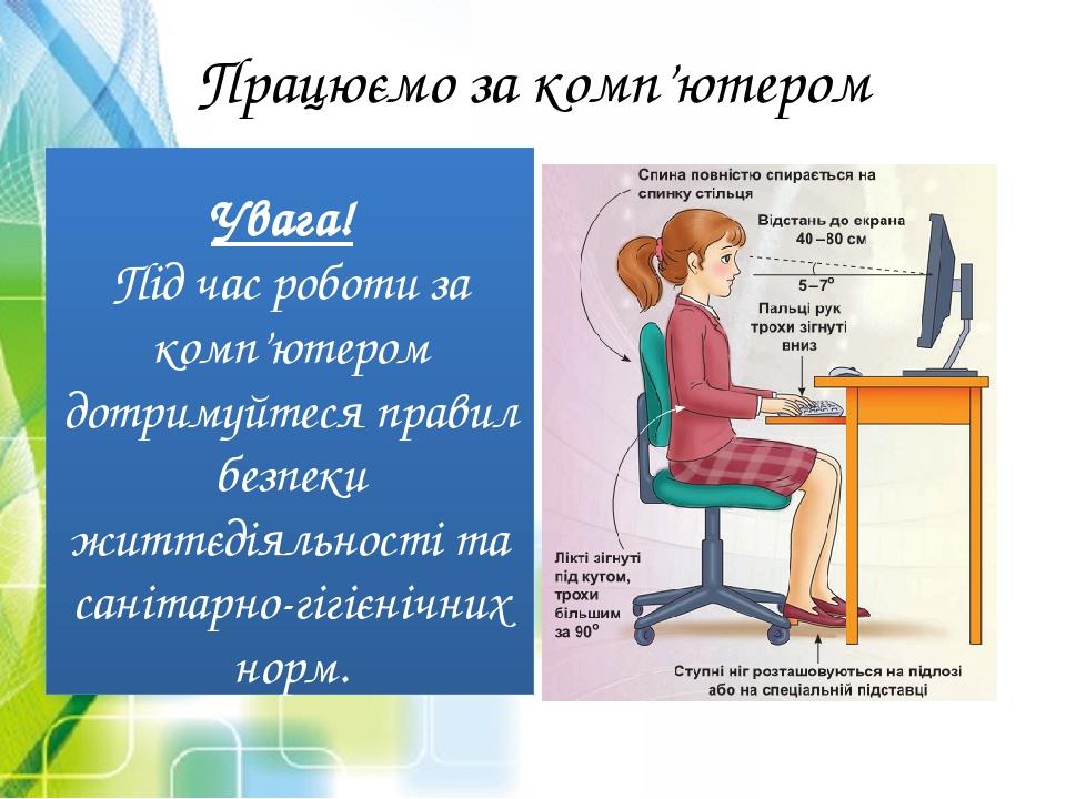 Працюємо за комп'ютером Увага! Під час роботи за комп'ютером дотримуйтеся правил безпеки життєдіяльності та санітарно-гігієнічних норм.