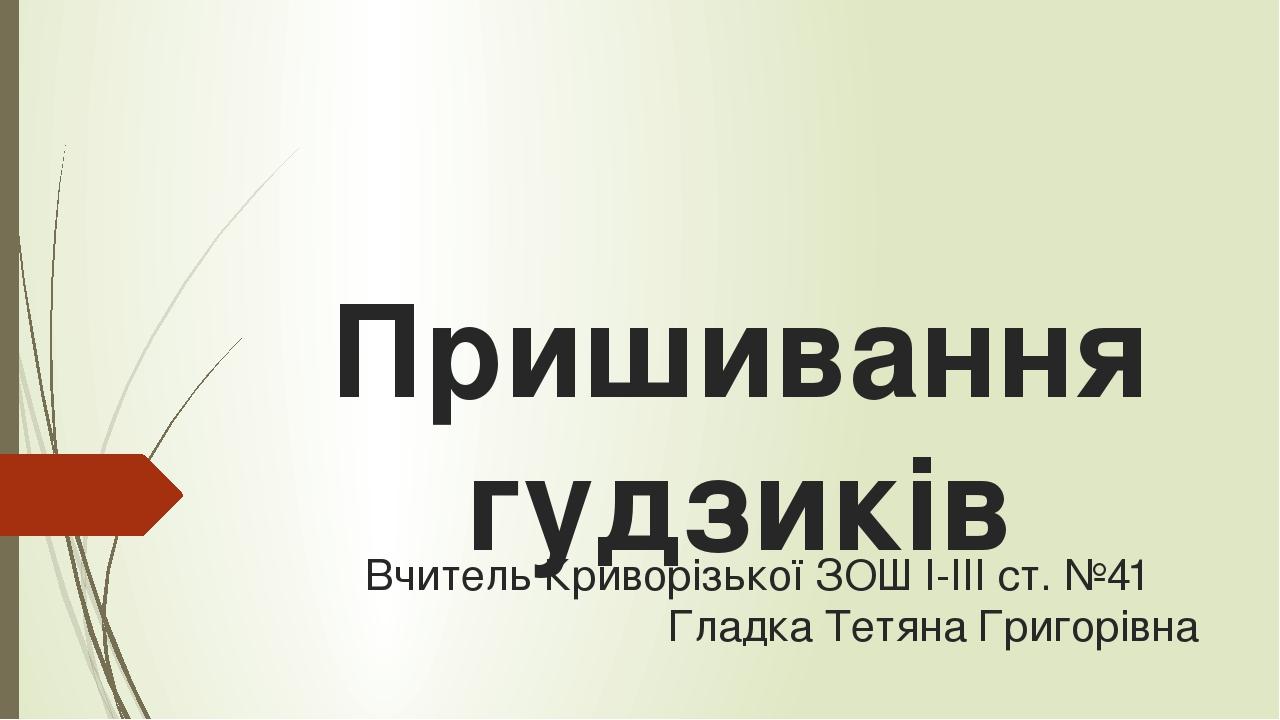 Пришивання гудзиків Вчитель Криворізької ЗОШ I-III ст. №41 Гладка Тетяна Григорівна