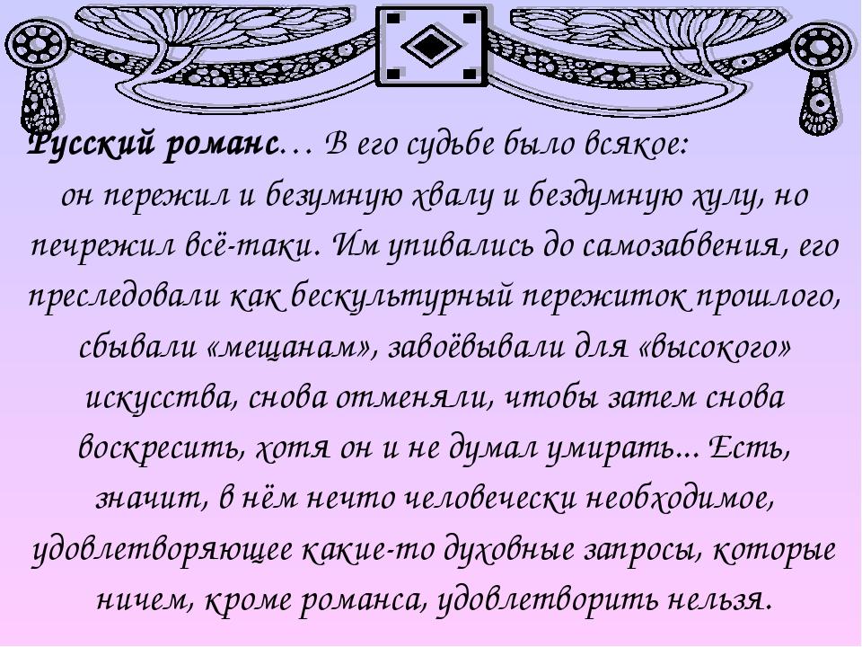 Русский романс… В его судьбе было всякое: он пережил и безумную хвалу и бездумную хулу, но печрежил всё-таки. Им упивались до самозабвения, его пре...