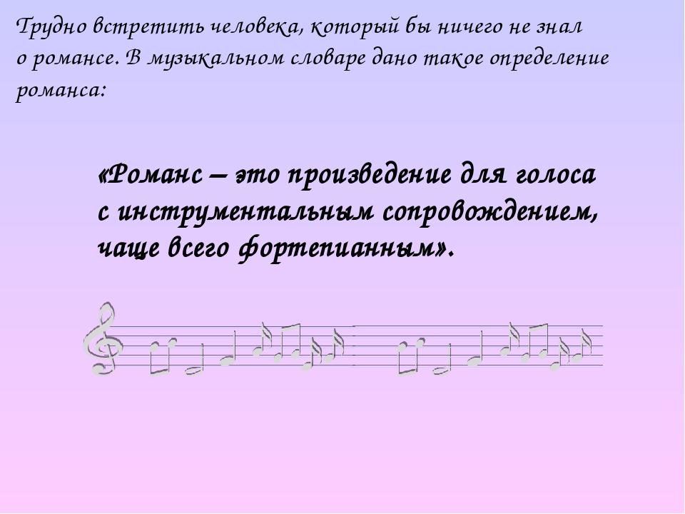 Трудно встретить человека, который бы ничего не знал о романсе. В музыкальном словаре дано такое определение романса: «Романс – это произведение дл...