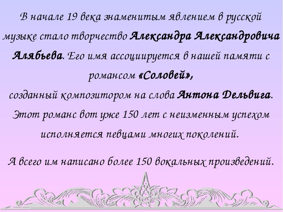 В начале 19 века знаменитым явлением в русской музыке стало творчество Александра Александровича Алябьева. Его имя ассоциируется в нашей памяти с р...