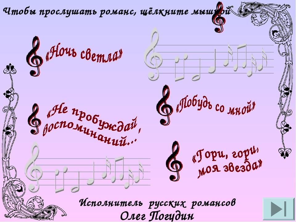 Чтобы прослушать романс, щёлкните мышкой Исполнитель русских романсов Олег Погудин