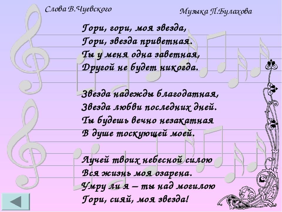 Слова В.Чуевского Музыка П.Булахова Гори, гори, моя звезда, Гори, звезда приветная. Ты у меня одна заветная, Другой не будет никогда. Звезда надежд...