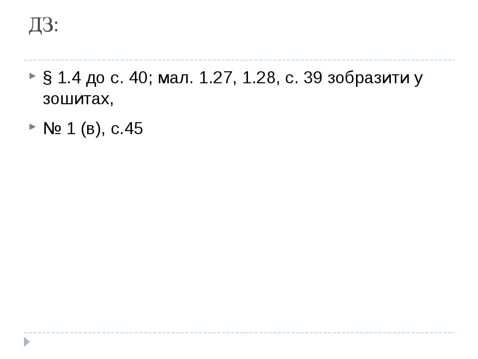 ДЗ: § 1.4 до с. 40; мал. 1.27, 1.28, с. 39 зобразити у зошитах, № 1 (в), с.45