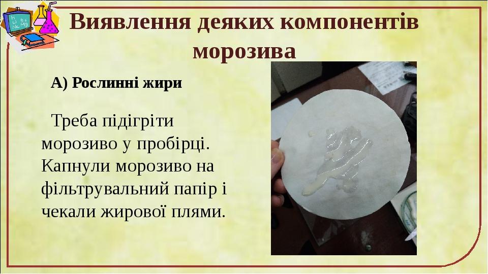 Виявлення деяких компонентів морозива А) Рослинні жири Треба підігріти морозиво у пробірці. Капнули морозиво на фільтрувальний папір і чекали жиров...