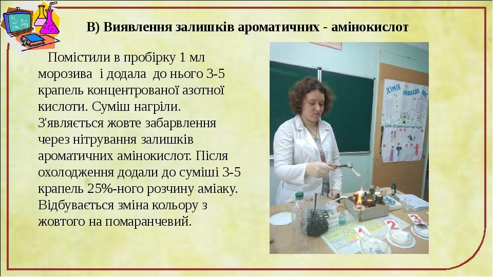 В) Виявлення залишків ароматичних - амінокислот Помістили в пробірку 1 мл морозива і додала до нього 3-5 крапель концентрованої азотної кислоти. Су...
