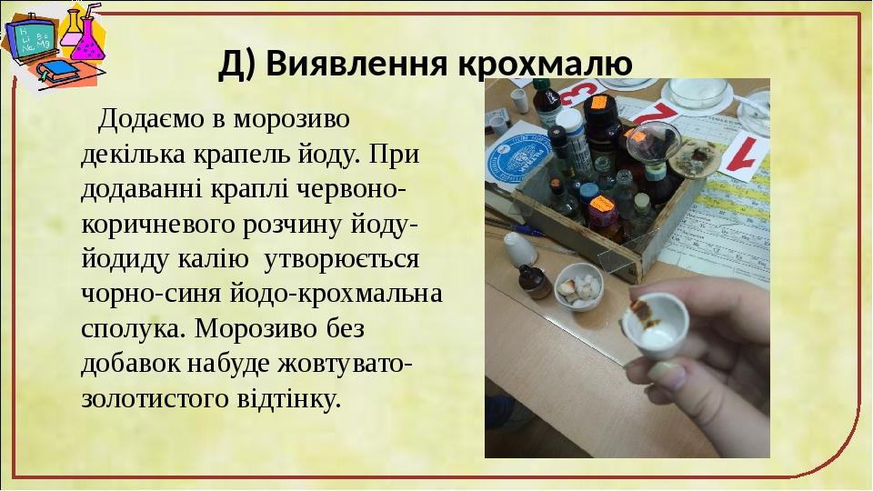 Д) Виявлення крохмалю Додаємо в морозиво декілька крапель йоду. При додаванні краплі червоно-коричневого розчину йоду-йодиду калію утворюється чорн...