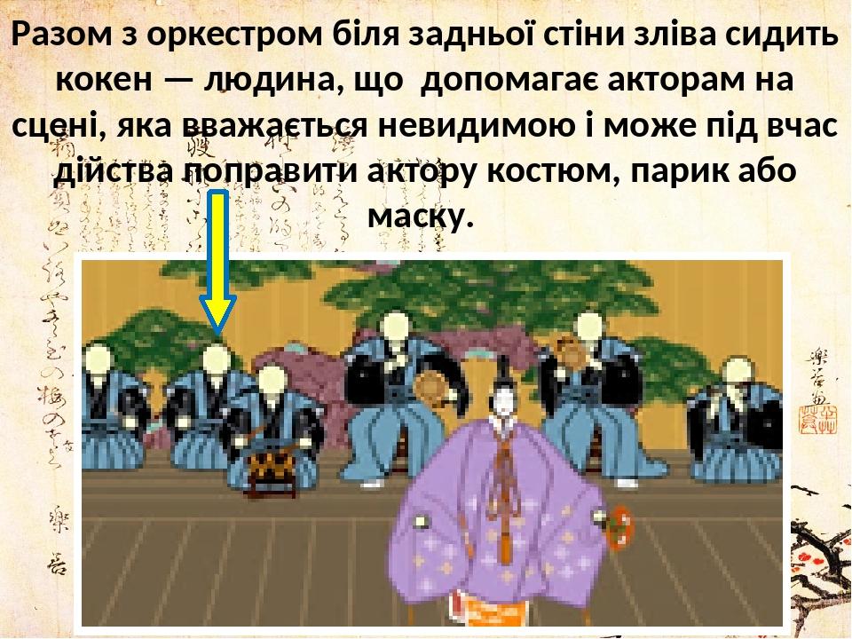 Разом з оркестром біля задньої стіни зліва сидить кокен — людина, що допомагає акторам на сцені, яка вважається невидимою і може під вчас дійства п...
