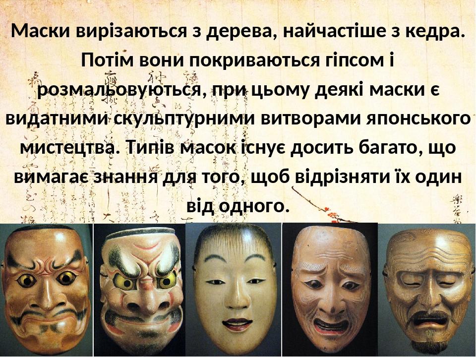 Маски вирізаються з дерева, найчастіше з кедра. Потім вони покриваються гіпсом і розмальовуються, при цьому деякі маски є видатними скульптурними в...