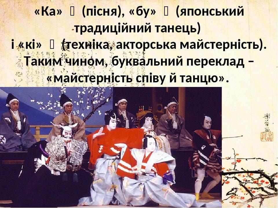 «Ка» 歌 (пісня), «бу» 舞 (японський традиційний танець) і «кі» 伎 (техніка, акторська майстерність). Таким чином, буквальний переклад – «майстерніс...