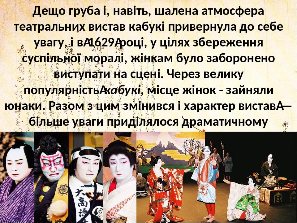 Дещо груба і, навіть, шалена атмосфера театральних вистав кабукі привернула до себе увагу, і в1629році, у цілях збереження суспільної моралі, жін...