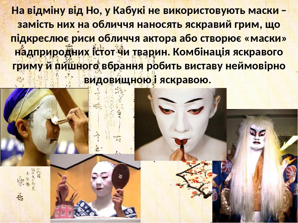 На відміну від Но, у Кабукі не використовують маски ̶ замість них на обличчя наносять яскравий грим, що підкреслює риси обличчя актора або створює ...