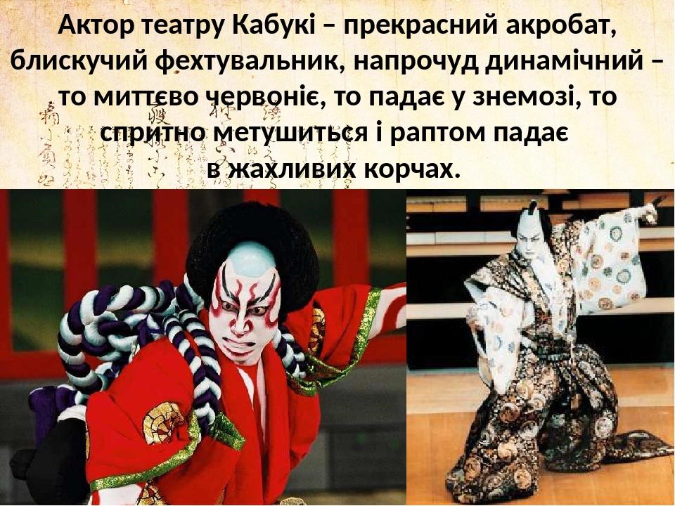 Актор театру Кабукі ̶ прекрасний акробат, блискучий фехтувальник, напрочуд динамічний ̶ то миттєво червоніє, то падає у знемозі, то спритно метушит...