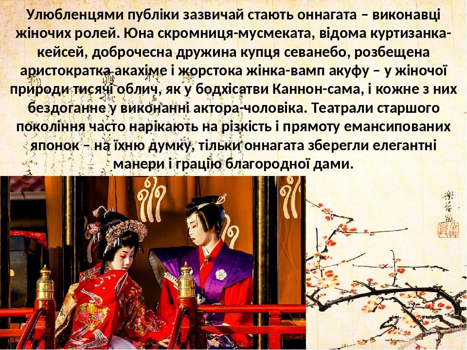 Улюбленцями публіки зазвичай стають оннагата – виконавці жіночих ролей. Юна скромниця-мусмеката, відома куртизанка-кейсей, доброчесна дружина купця...