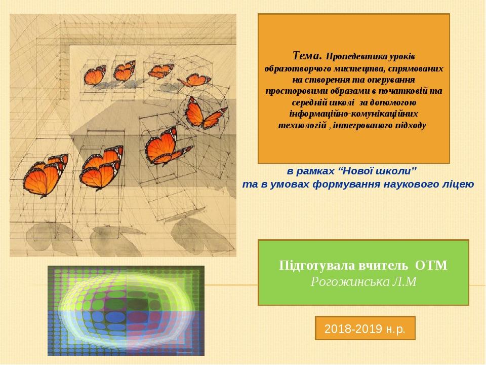 Підготувала вчитель ОТМ Рогожинська Л.М 2018-2019 н.р. Тема. Пропедевтика уроків образотворчого мистецтва, спрямованих на створення та оперування п...